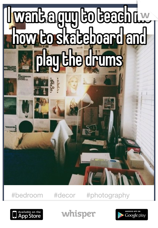 I want a guy to teach me how to skateboard and play the drums