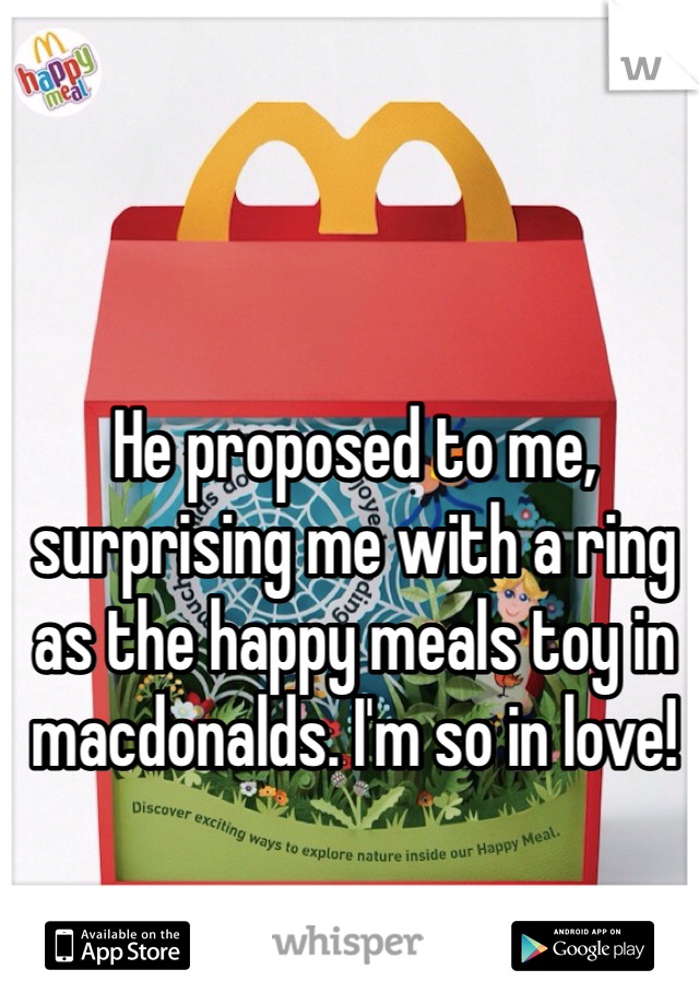 He proposed to me, surprising me with a ring as the happy meals toy in macdonalds. I'm so in love!