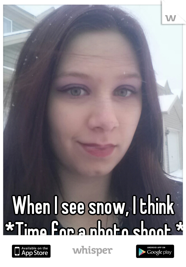 When I see snow, I think *Time for a photo shoot.*
