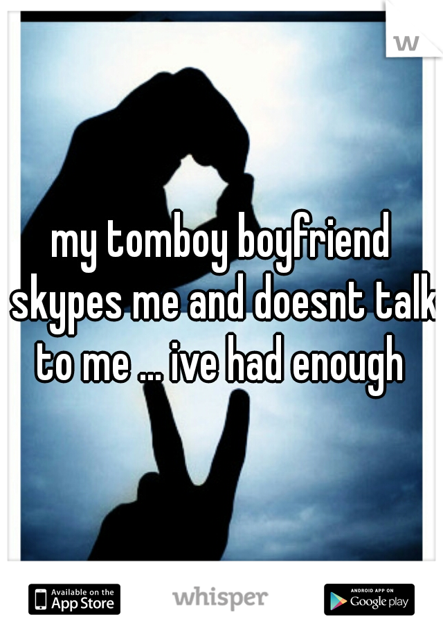 my tomboy boyfriend skypes me and doesnt talk to me ... ive had enough