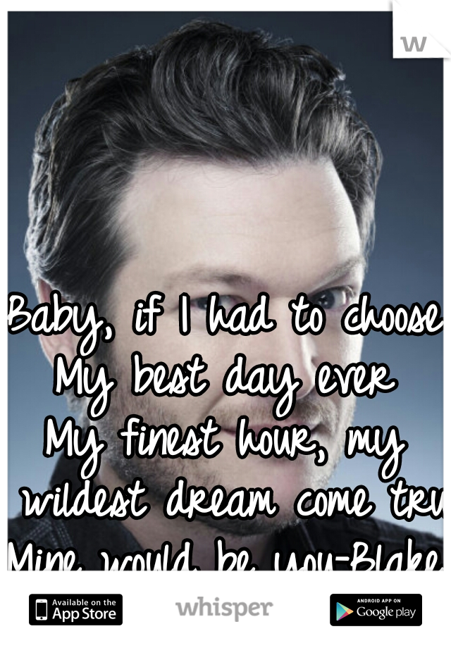 Baby, if I had to choose My best day ever My finest hour, my wildest dream come true Mine would be you-Blake Shelton
