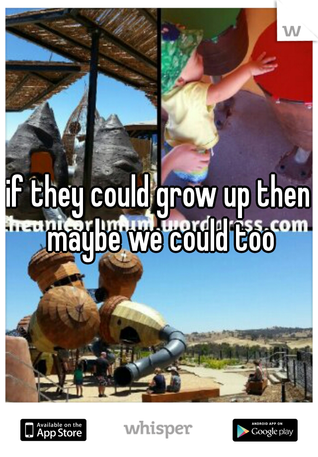 if they could grow up then maybe we could too