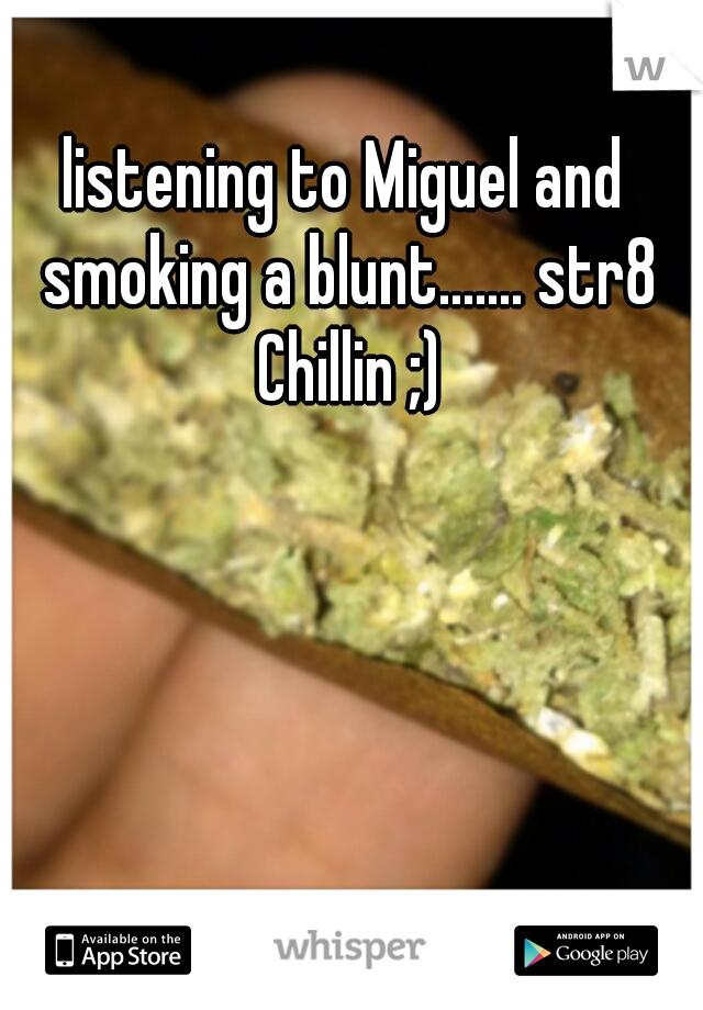 listening to Miguel and smoking a blunt....... str8 Chillin ;)