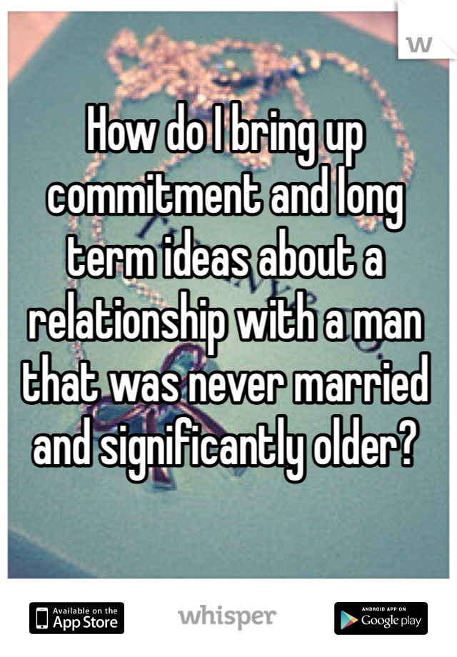 How do I bring up commitment and long term ideas about a relationship with a man that was never married and significantly older?