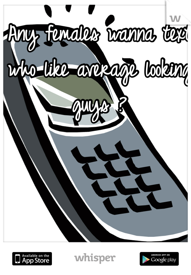 Any females wanna text who like average looking guys ?