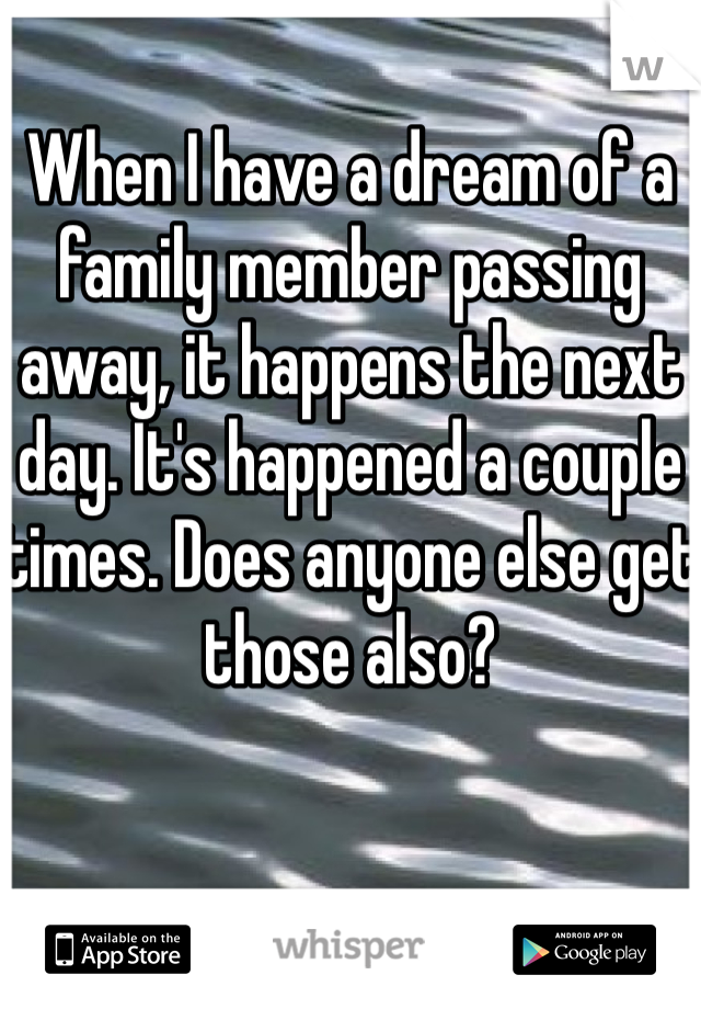 When I have a dream of a family member passing away, it happens the next day. It's happened a couple times. Does anyone else get those also?