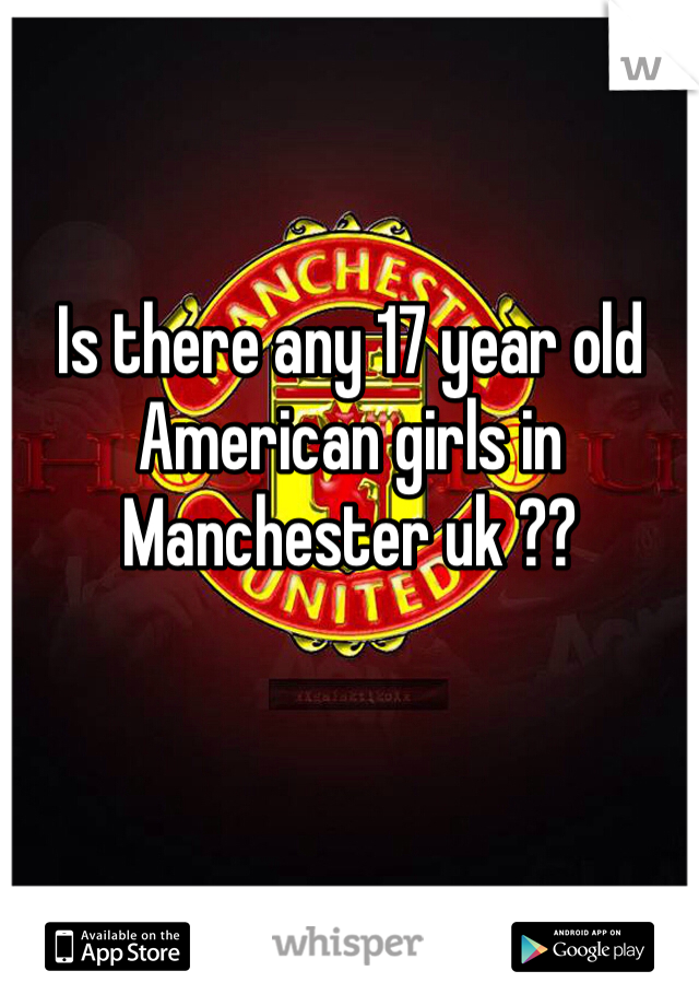 Is there any 17 year old American girls in Manchester uk ??