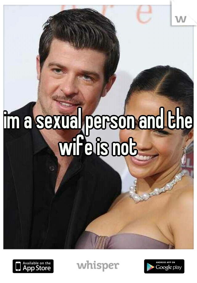 im a sexual person and the wife is not