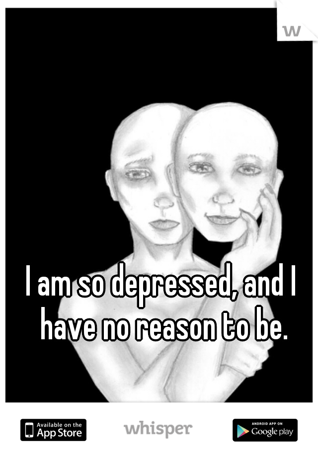 I am so depressed, and I have no reason to be.
