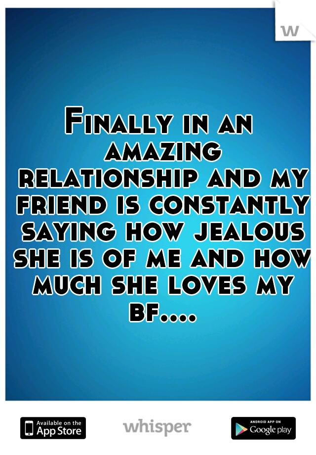 Finally in an amazing relationship and my friend is constantly saying how jealous she is of me and how much she loves my bf....