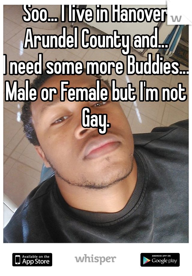 Soo... I live in Hanover Arundel County and... I need some more Buddies... Male or Female but I'm not Gay.