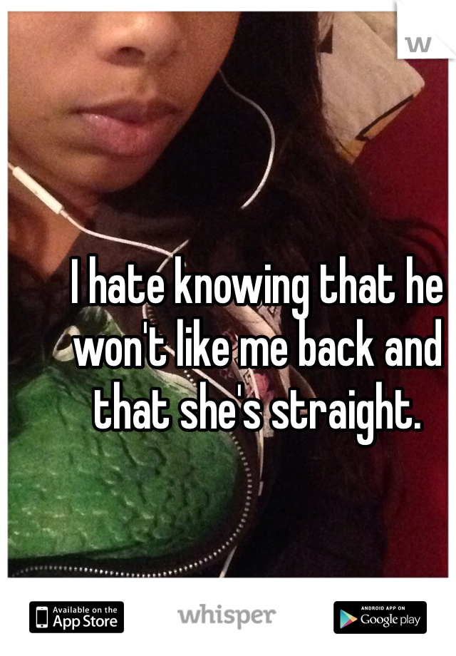 I hate knowing that he won't like me back and that she's straight.
