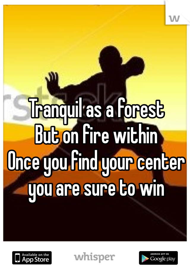Tranquil as a forest But on fire within Once you find your center you are sure to win