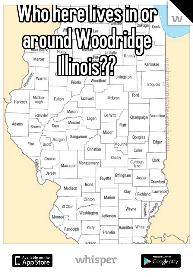 Who here lives in or around Woodridge Illinois??