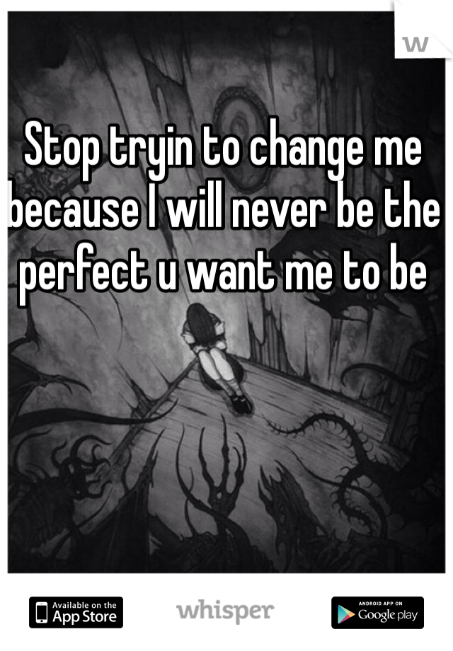 Stop tryin to change me because I will never be the perfect u want me to be
