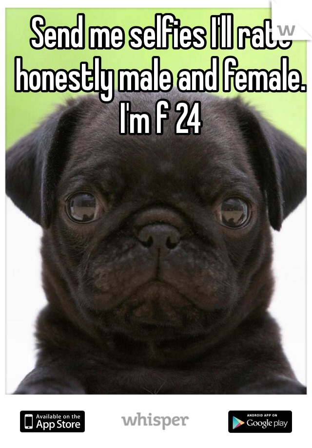 Send me selfies I'll rate honestly male and female. I'm f 24
