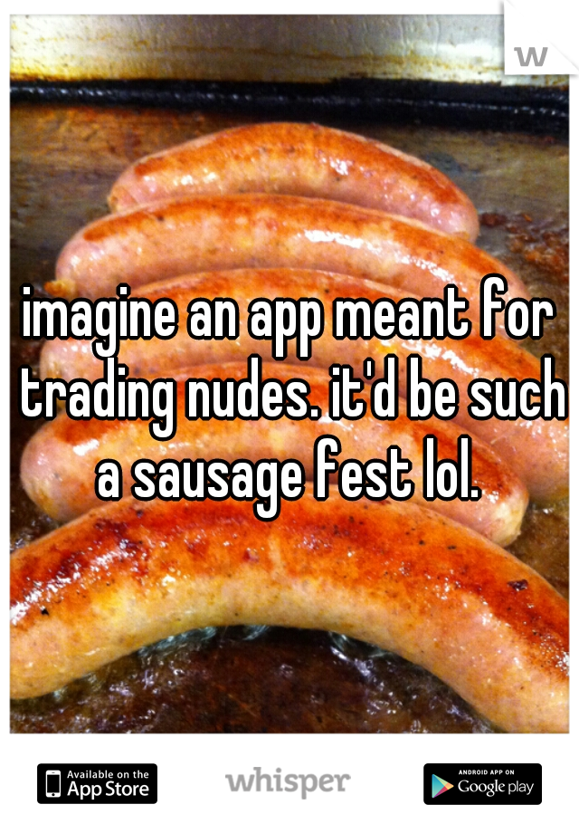 imagine an app meant for trading nudes. it'd be such a sausage fest lol.