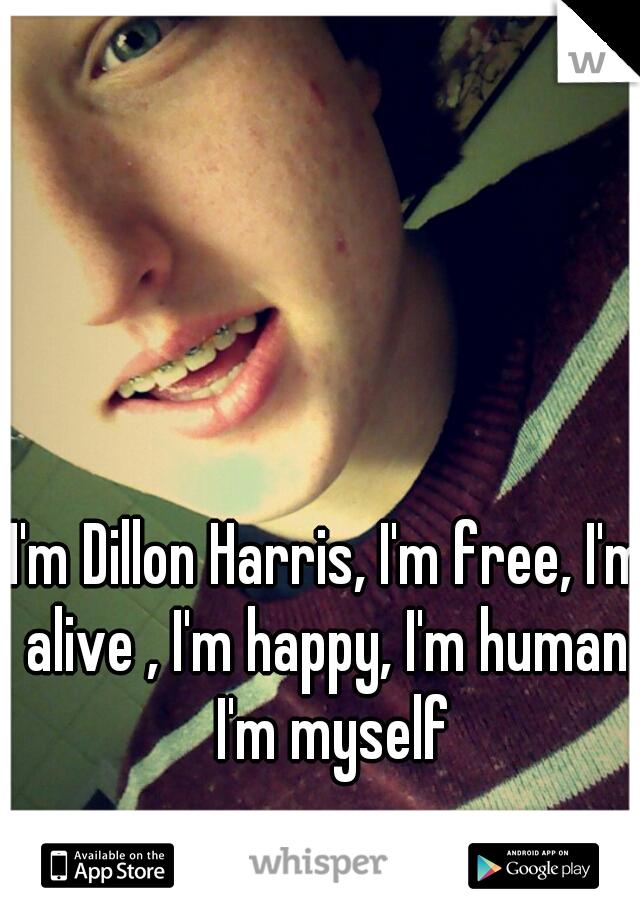 I'm Dillon Harris, I'm free, I'm alive , I'm happy, I'm human, I'm myself