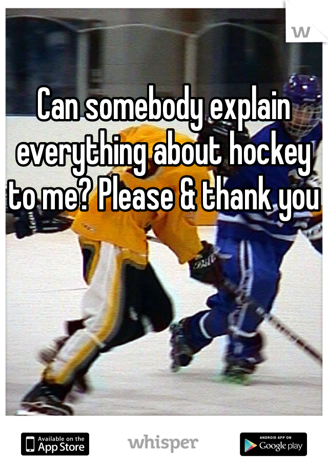 Can somebody explain everything about hockey to me? Please & thank you