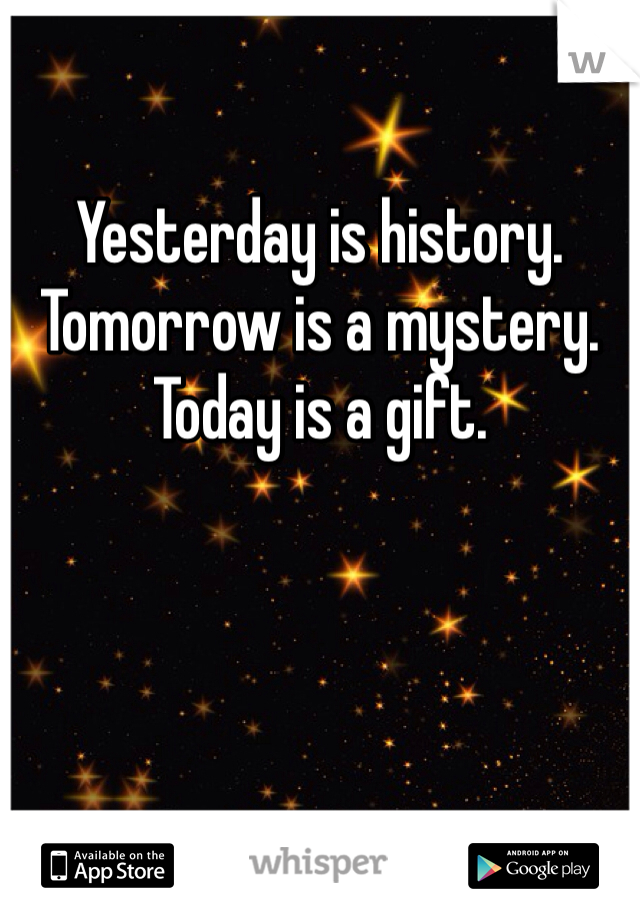 Yesterday is history.   Tomorrow is a mystery.  Today is a gift.