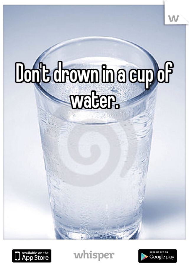 Don't drown in a cup of water.