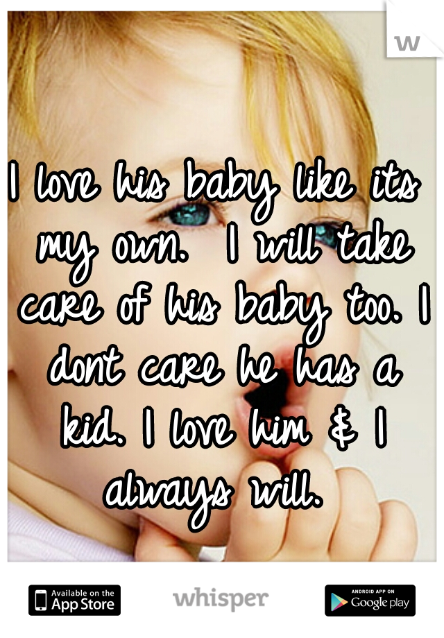 I love his baby like its my own.  I will take care of his baby too. I dont care he has a kid. I love him & I always will.