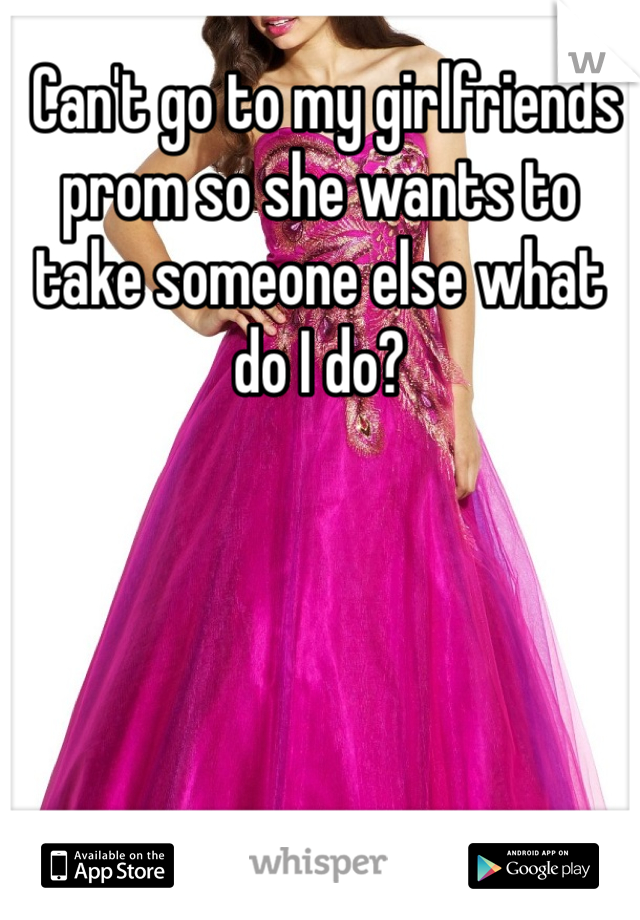Can't go to my girlfriends prom so she wants to take someone else what do I do?