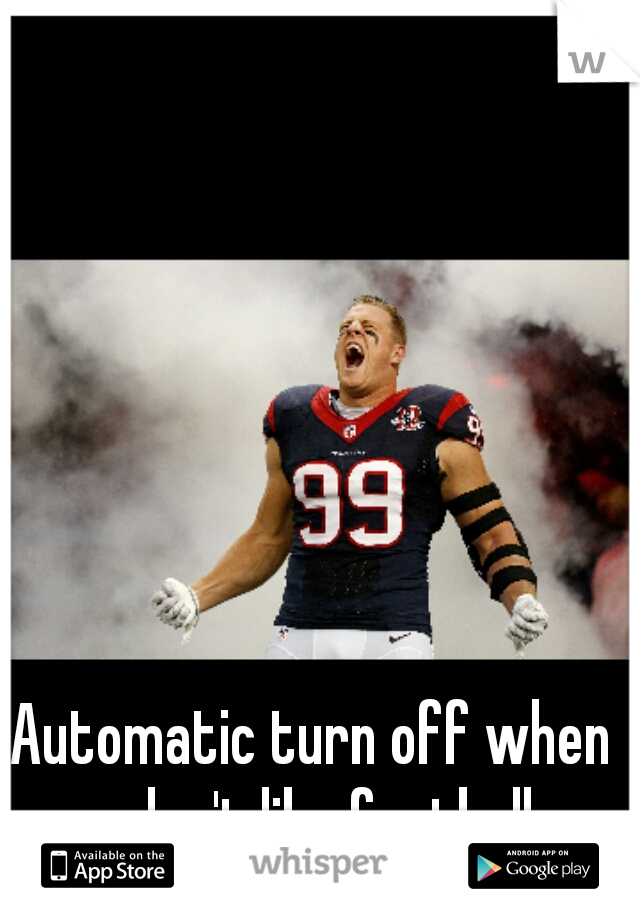 Automatic turn off when guys don't like football -_-