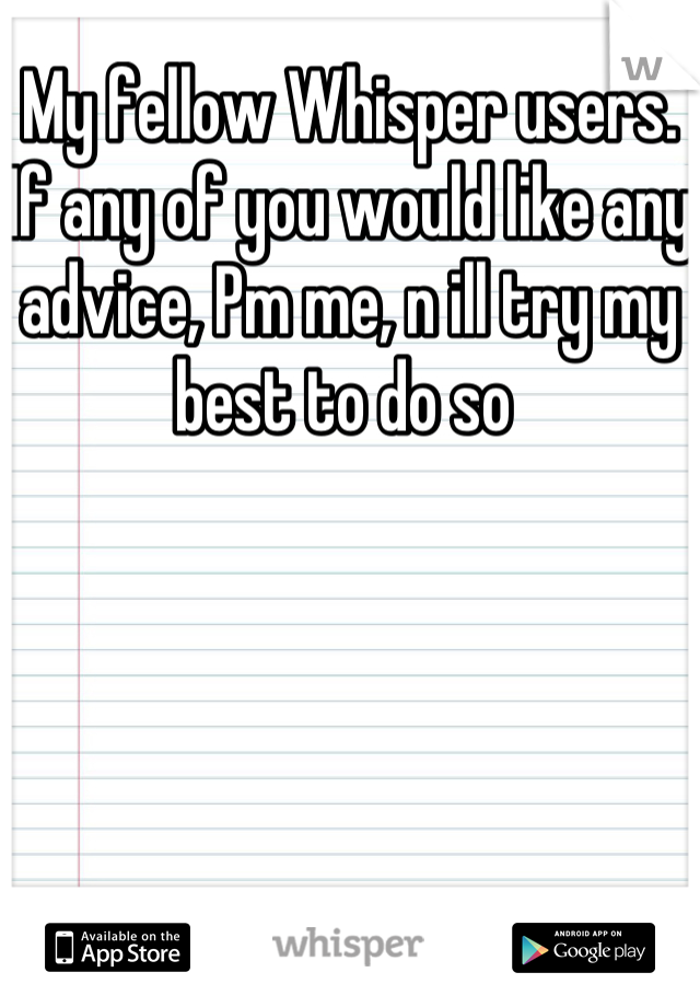 My fellow Whisper users. If any of you would like any advice, Pm me, n ill try my best to do so