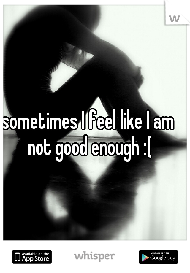 sometimes I feel like I am not good enough :(