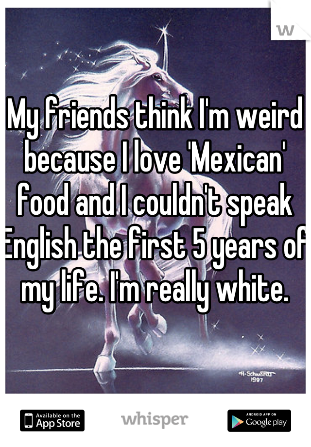 My friends think I'm weird because I love 'Mexican' food and I couldn't speak English the first 5 years of my life. I'm really white.
