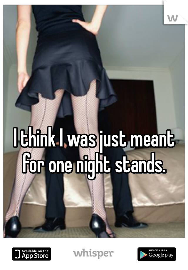 I think I was just meant for one night stands.