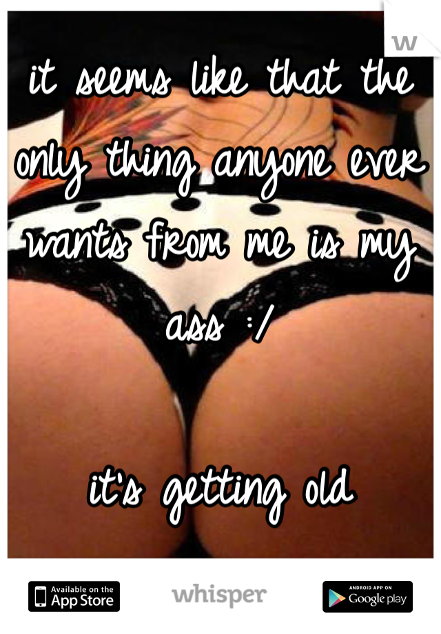 it seems like that the only thing anyone ever wants from me is my ass :/  it's getting old