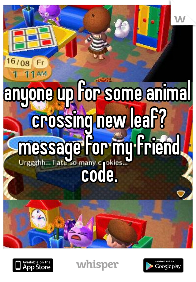 anyone up for some animal crossing new leaf? message for my friend code.