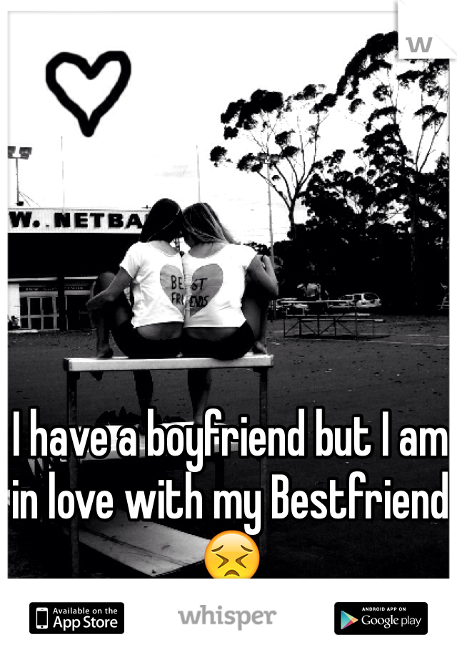 I have a boyfriend but I am in love with my Bestfriend 😣