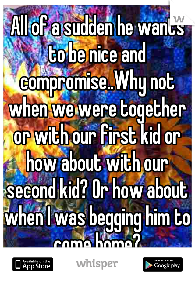 All of a sudden he wants to be nice and compromise..Why not when we were together or with our first kid or how about with our second kid? Or how about when I was begging him to come home?