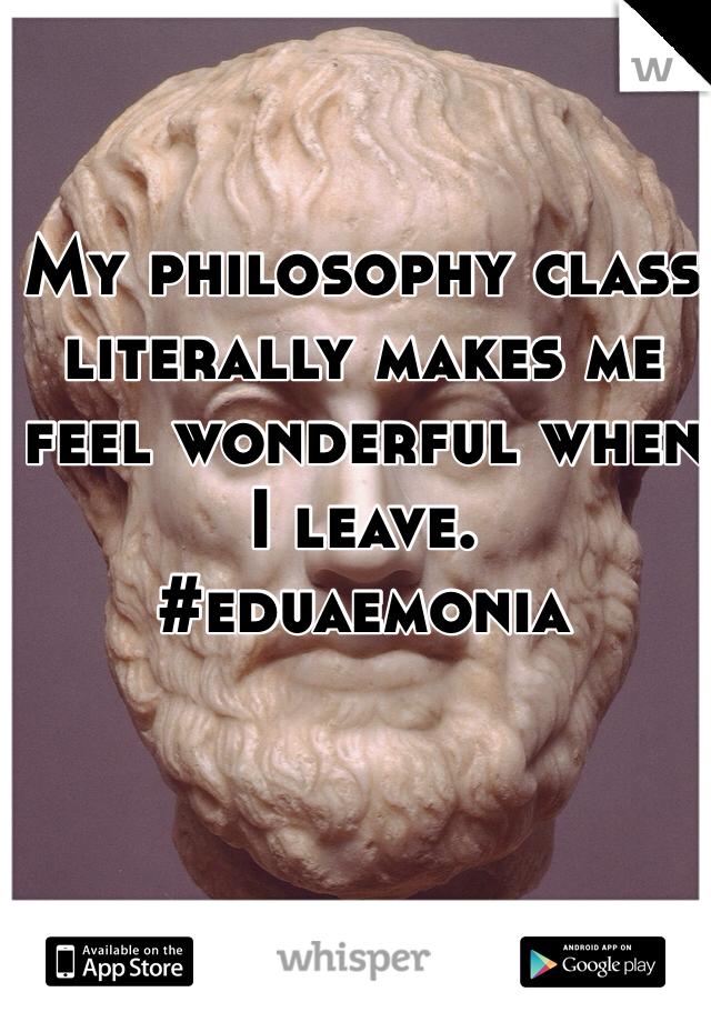 My philosophy class literally makes me feel wonderful when I leave.  #eduaemonia
