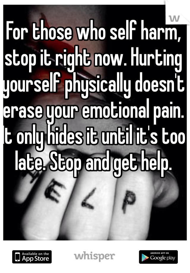For those who self harm, stop it right now. Hurting yourself physically doesn't erase your emotional pain. It only hides it until it's too late. Stop and get help.