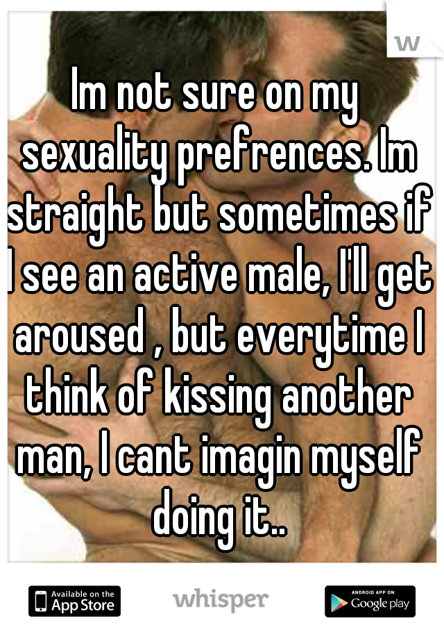 Im not sure on my sexuality prefrences. Im straight but sometimes if I see an active male, I'll get aroused , but everytime I think of kissing another man, I cant imagin myself doing it..
