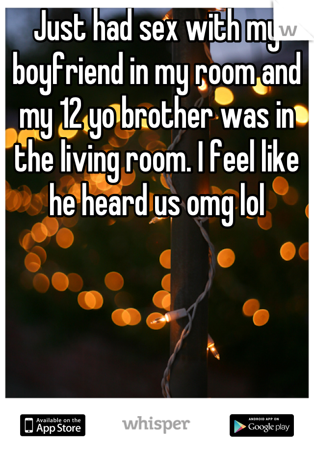 Just had sex with my boyfriend in my room and my 12 yo brother was in the living room. I feel like he heard us omg lol