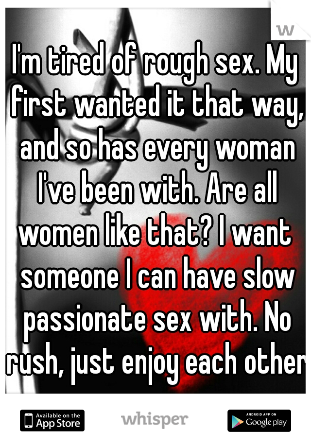 I'm tired of rough sex. My first wanted it that way, and so has every woman I've been with. Are all women like that? I want  someone I can have slow passionate sex with. No rush, just enjoy each other