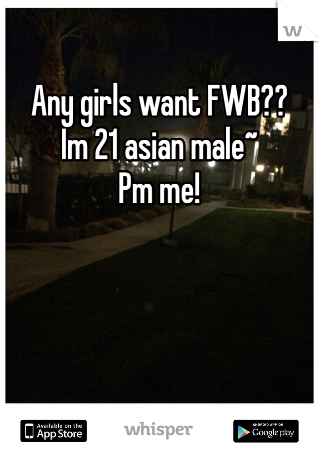Any girls want FWB?? Im 21 asian male~  Pm me!