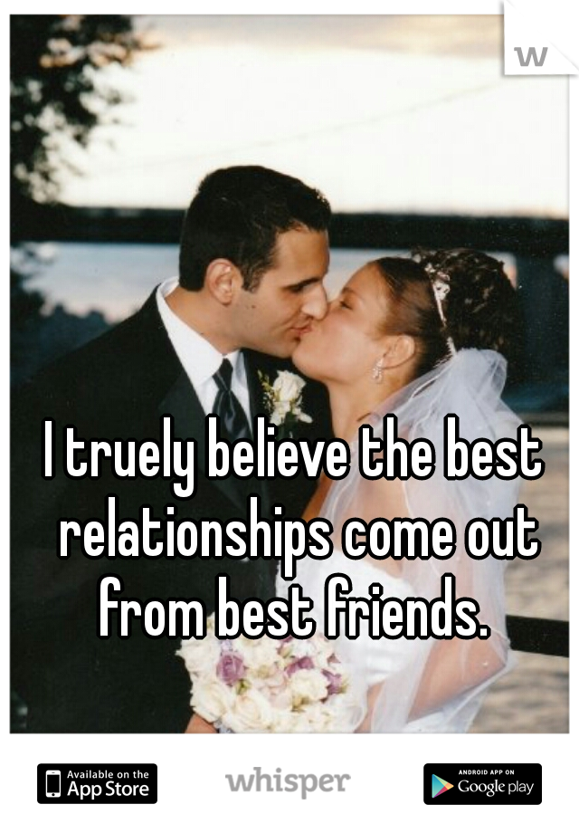 I truely believe the best relationships come out from best friends.