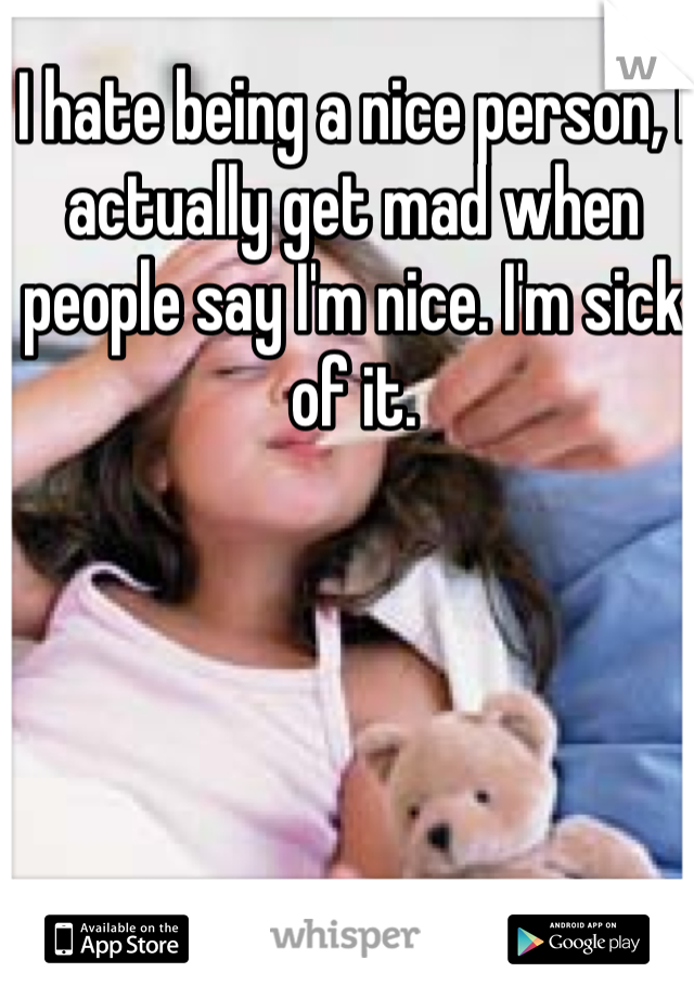 I hate being a nice person, I actually get mad when people say I'm nice. I'm sick of it.