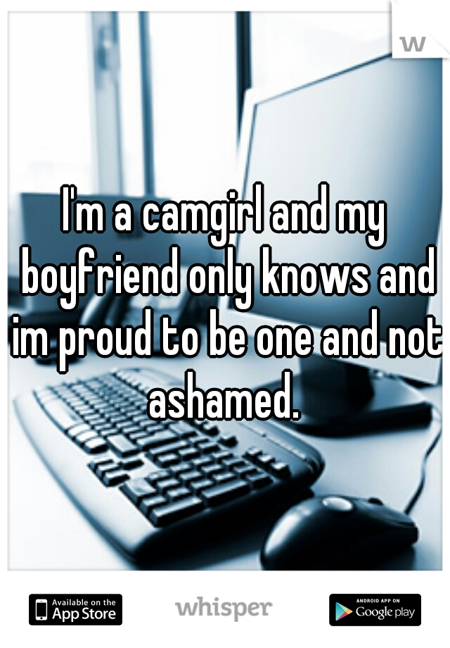 I'm a camgirl and my boyfriend only knows and im proud to be one and not ashamed.