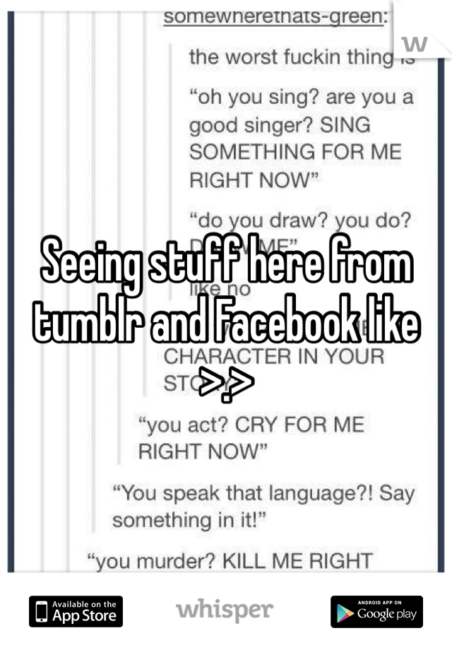 Seeing stuff here from tumblr and Facebook like >.>