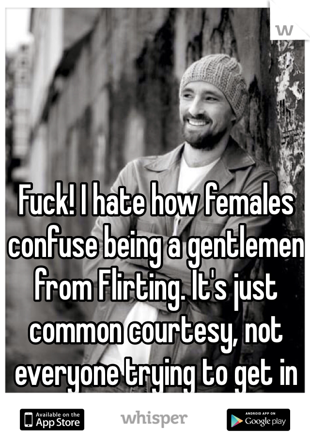 Fuck! I hate how females confuse being a gentlemen from Flirting. It's just common courtesy, not everyone trying to get in your pants.