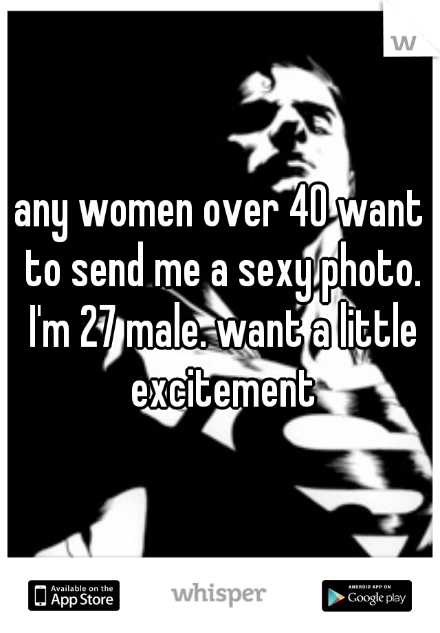 any women over 40 want to send me a sexy photo. I'm 27 male. want a little excitement