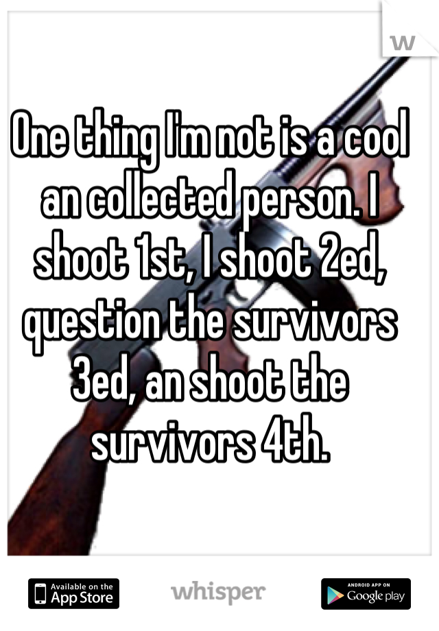 One thing I'm not is a cool an collected person. I shoot 1st, I shoot 2ed, question the survivors 3ed, an shoot the survivors 4th.