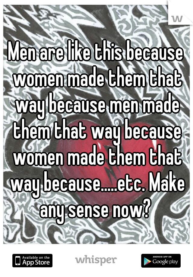 Men are like this because women made them that way because men made them that way because women made them that way because.....etc. Make any sense now?